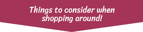 Things to consider when shopping around!
